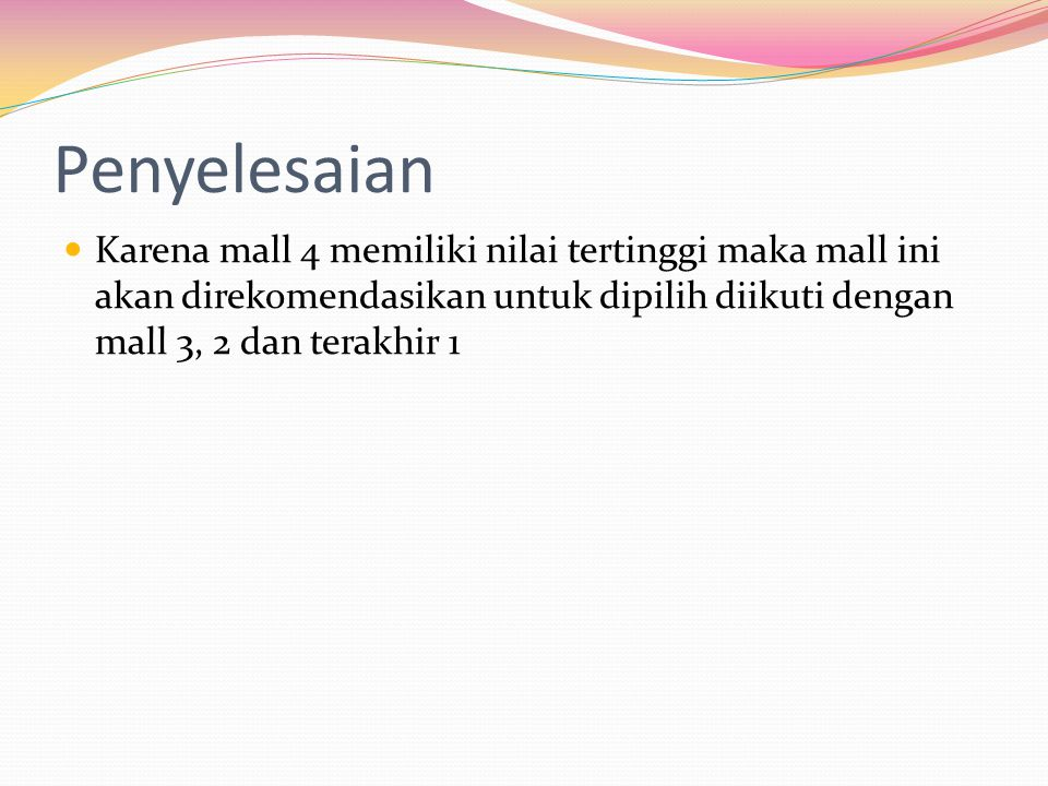 Penyelesaian Karena mall 4 memiliki nilai tertinggi maka mall ini akan direkomendasikan untuk dipilih diikuti dengan mall 3, 2 dan terakhir 1