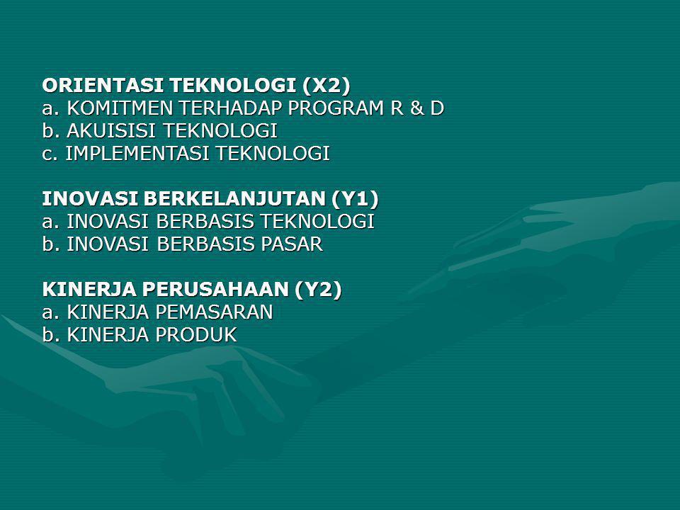 ORIENTASI TEKNOLOGI (X2) a. KOMITMEN TERHADAP PROGRAM R & D b. AKUISISI TEKNOLOGI c. IMPLEMENTASI TEKNOLOGI INOVASI BERKELANJUTAN (Y1) a. INOVASI BERB