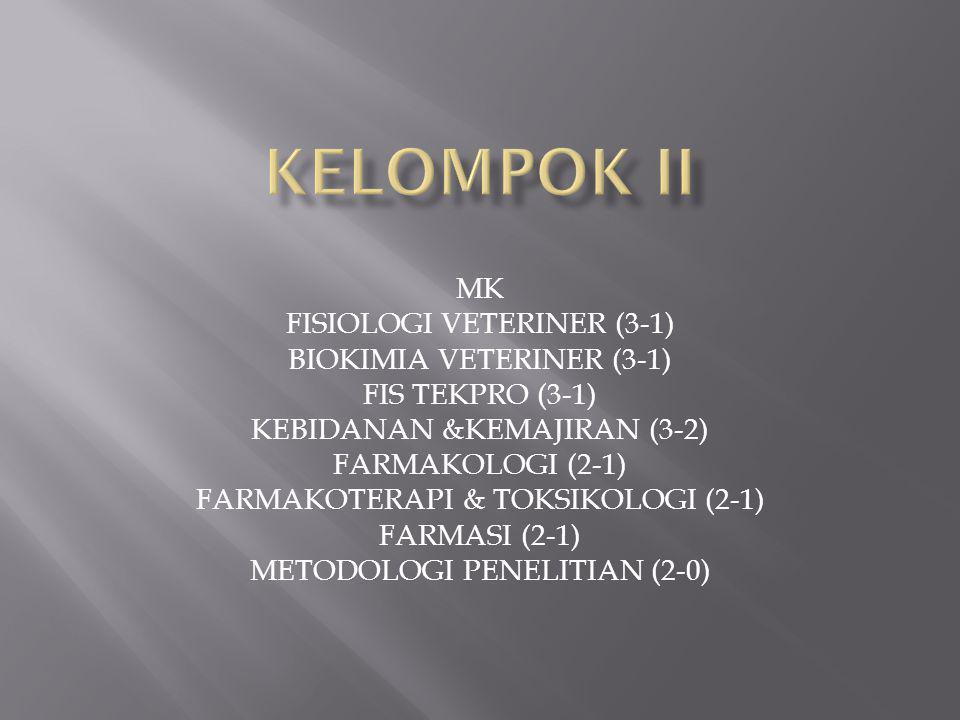 MK FISIOLOGI VETERINER (3-1) BIOKIMIA VETERINER (3-1) FIS TEKPRO (3-1) KEBIDANAN &KEMAJIRAN (3-2) FARMAKOLOGI (2-1) FARMAKOTERAPI & TOKSIKOLOGI (2-1) FARMASI (2-1) METODOLOGI PENELITIAN (2-0)