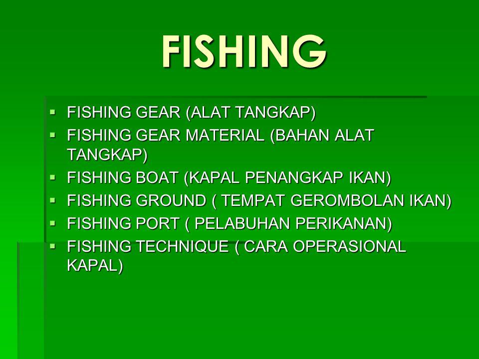 FISHING  FISHING GEAR (ALAT TANGKAP)  FISHING GEAR MATERIAL (BAHAN ALAT TANGKAP)  FISHING BOAT (KAPAL PENANGKAP IKAN)  FISHING GROUND ( TEMPAT GER