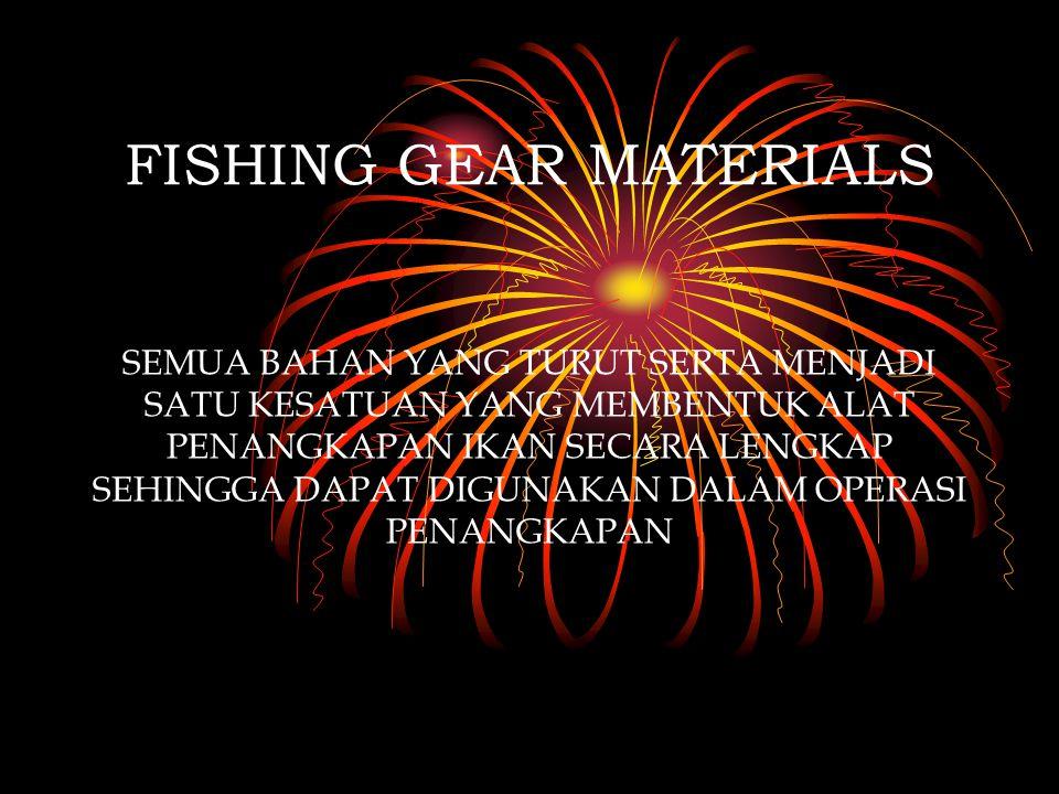 FISHING GEAR MATERIALS SEMUA BAHAN YANG TURUT SERTA MENJADI SATU KESATUAN YANG MEMBENTUK ALAT PENANGKAPAN IKAN SECARA LENGKAP SEHINGGA DAPAT DIGUNAKAN