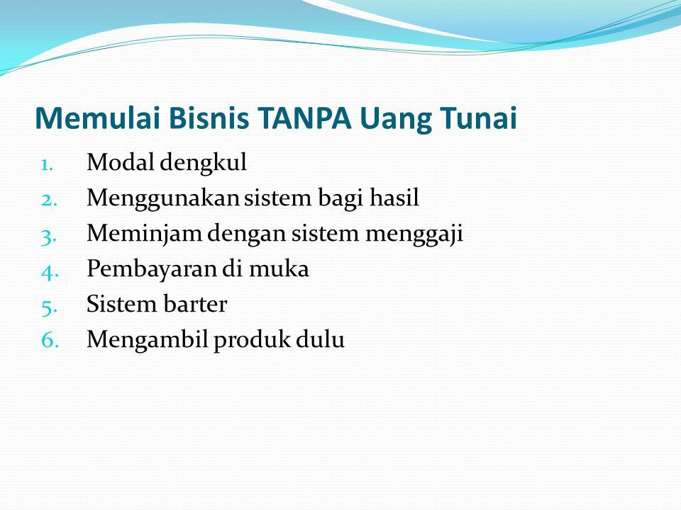 Memulai Bisnis TANPA Uang Tunai 1. Modal dengkul 2. Menggunakan sistem bagi hasil 3. Meminjam dengan sistem menggaji 4. Pembayaran di muka 5. Sistem b