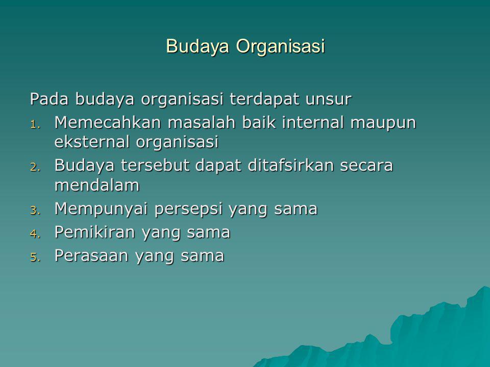 Budaya Organisasi Pada budaya organisasi terdapat unsur 1. Memecahkan masalah baik internal maupun eksternal organisasi 2. Budaya tersebut dapat ditaf