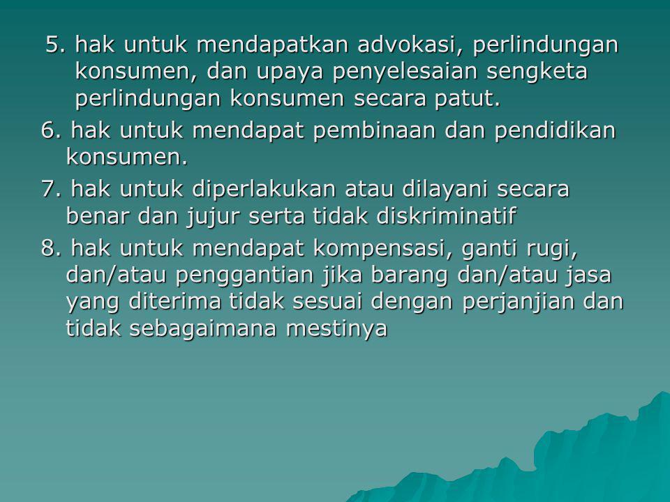 5. hak untuk mendapatkan advokasi, perlindungan konsumen, dan upaya penyelesaian sengketa perlindungan konsumen secara patut. 6. hak untuk mendapat pe