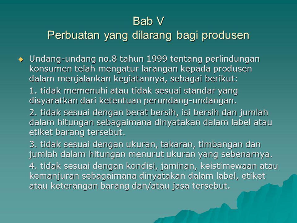 Bab V Perbuatan yang dilarang bagi produsen  Undang-undang no.8 tahun 1999 tentang perlindungan konsumen telah mengatur larangan kepada produsen dalam menjalankan kegiatannya, sebagai berikut: 1.