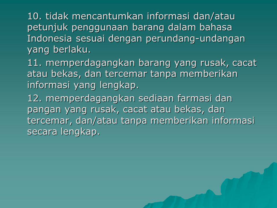 10. tidak mencantumkan informasi dan/atau petunjuk penggunaan barang dalam bahasa Indonesia sesuai dengan perundang-undangan yang berlaku. 11. memperd