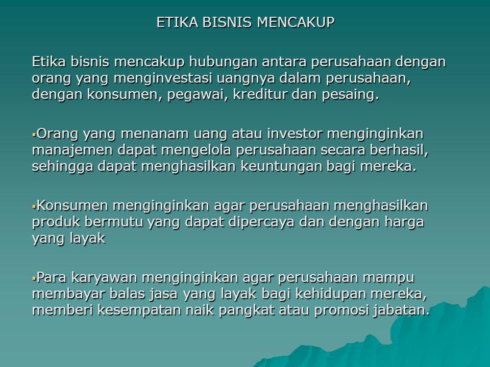 ETIKA BISNIS MENCAKUP Etika bisnis mencakup hubungan antara perusahaan dengan orang yang menginvestasi uangnya dalam perusahaan, dengan konsumen, pegawai, kreditur dan pesaing.