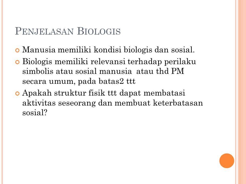 P ENJELASAN B IOLOGIS Manusia memiliki kondisi biologis dan sosial. Biologis memiliki relevansi terhadap perilaku simbolis atau sosial manusia atau th