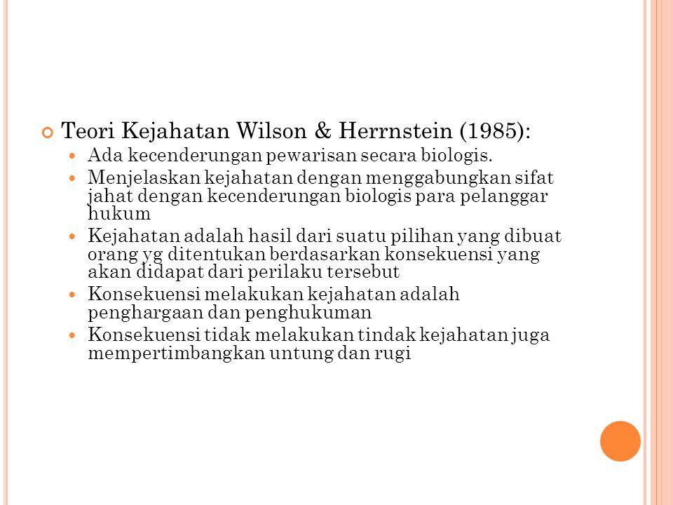 Teori Kejahatan Wilson & Herrnstein (1985): Ada kecenderungan pewarisan secara biologis. Menjelaskan kejahatan dengan menggabungkan sifat jahat dengan