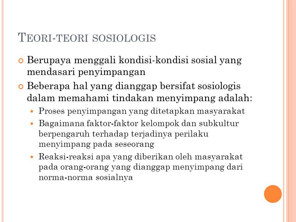 T EORI - TEORI SOSIOLOGIS Berupaya menggali kondisi-kondisi sosial yang mendasari penyimpangan Beberapa hal yang dianggap bersifat sosiologis dalam me