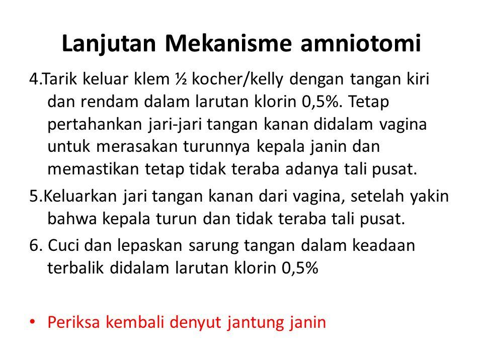 Lanjutan Mekanisme amniotomi 4.Tarik keluar klem ½ kocher/kelly dengan tangan kiri dan rendam dalam larutan klorin 0,5%. Tetap pertahankan jari-jari t
