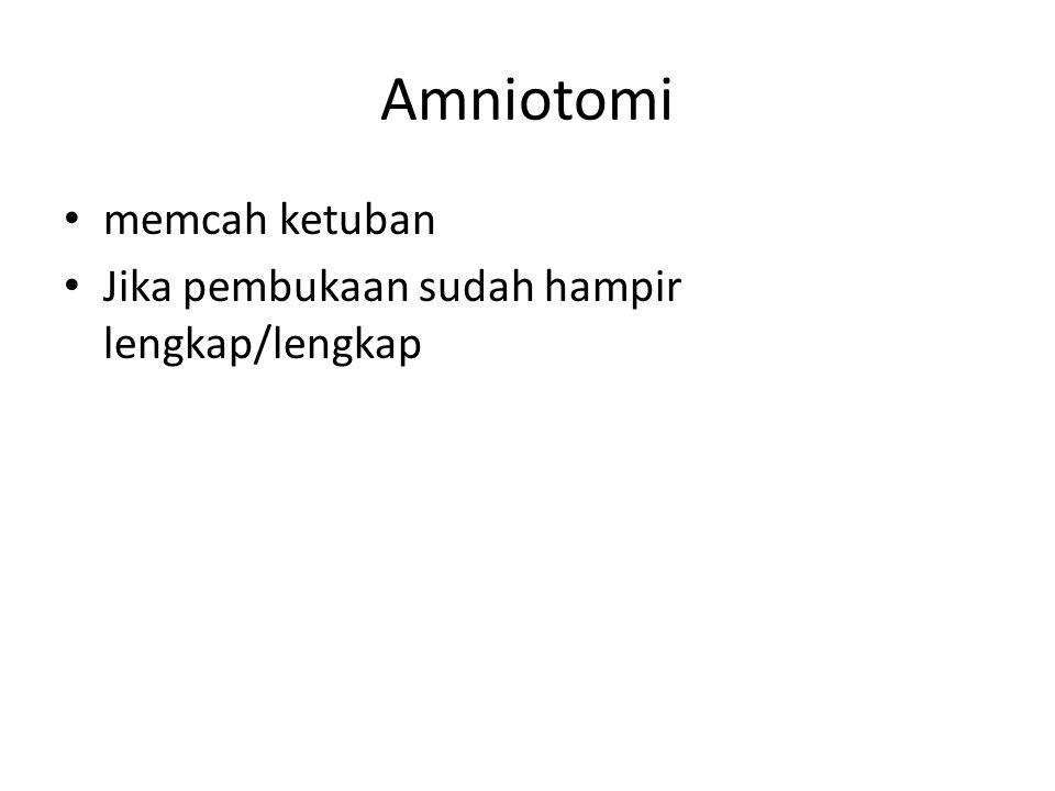 Amniotomi memcah ketuban Jika pembukaan sudah hampir lengkap/lengkap