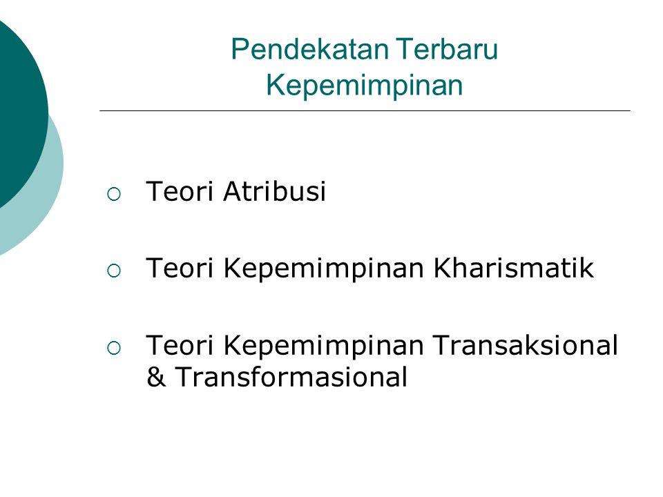 Pendekatan Terbaru Kepemimpinan  Teori Atribusi  Teori Kepemimpinan Kharismatik  Teori Kepemimpinan Transaksional & Transformasional