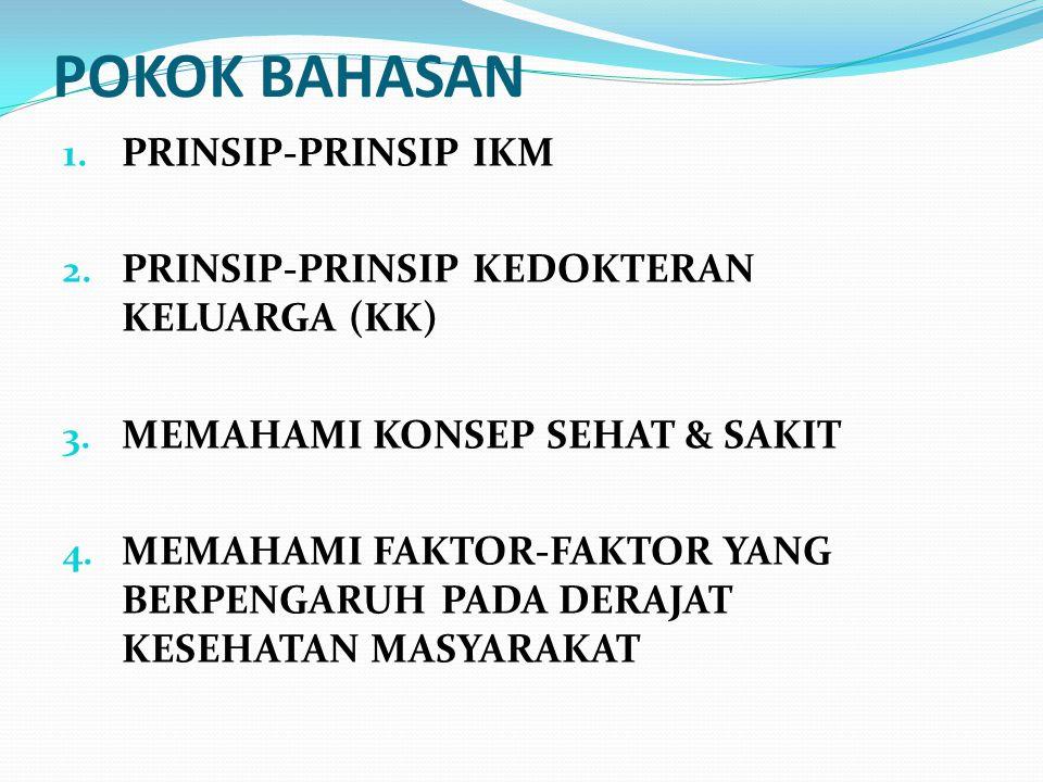 POKOK BAHASAN 1. PRINSIP-PRINSIP IKM 2. PRINSIP-PRINSIP KEDOKTERAN KELUARGA (KK) 3. MEMAHAMI KONSEP SEHAT & SAKIT 4. MEMAHAMI FAKTOR-FAKTOR YANG BERPE