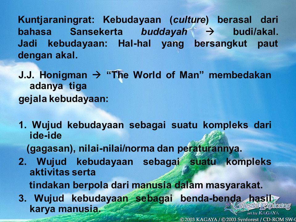 Kuntjaraningrat: Kebudayaan (culture) berasal dari bahasa Sansekerta buddayah  budi/akal. Jadi kebudayaan: Hal-hal yang bersangkut paut dengan akal.