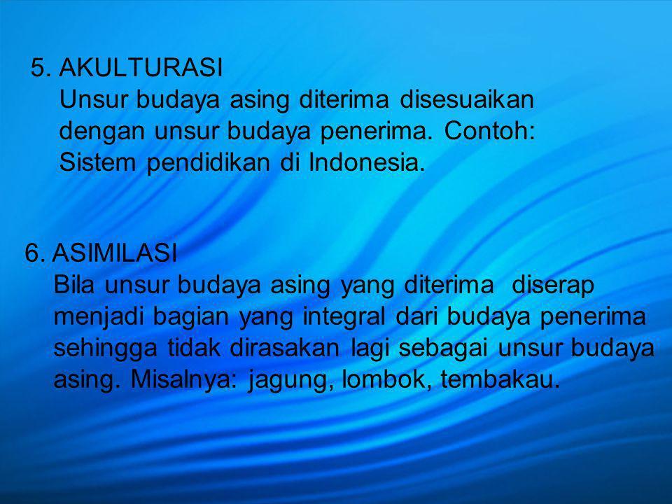 5. AKULTURASI Unsur budaya asing diterima disesuaikan dengan unsur budaya penerima. Contoh: Sistem pendidikan di Indonesia. 6. ASIMILASI Bila unsur bu