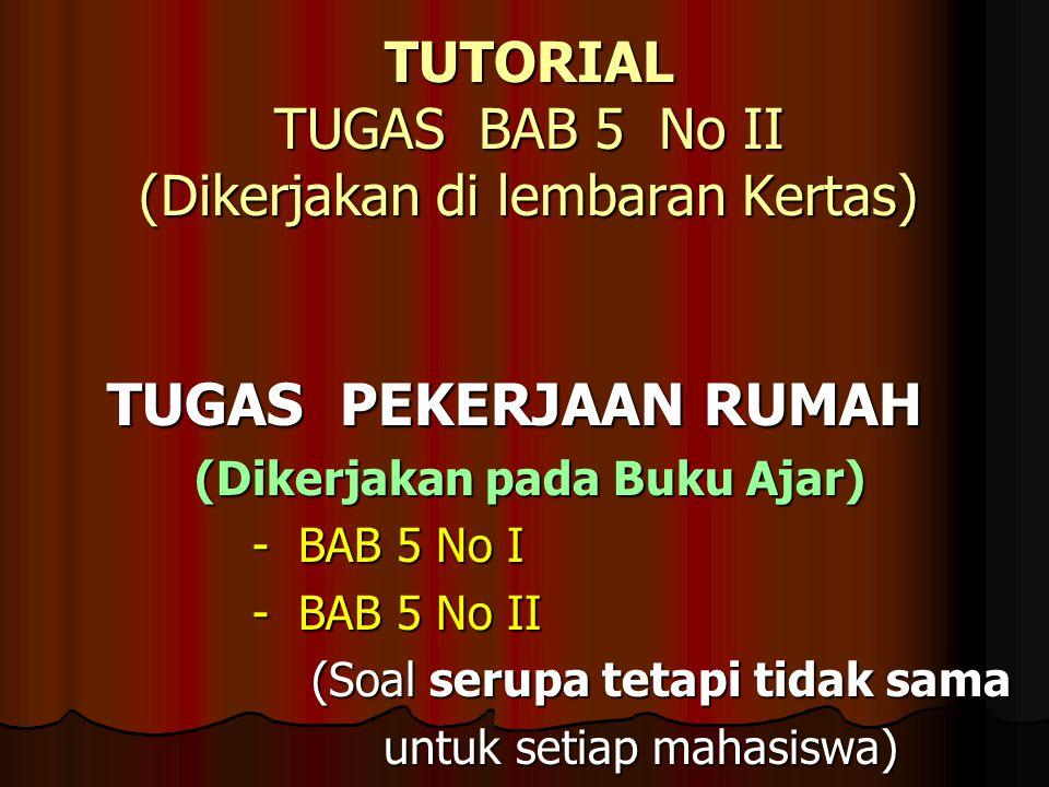 TUTORIAL TUGAS BAB 5 No II (Dikerjakan di lembaran Kertas) TUGAS PEKERJAAN RUMAH TUGAS PEKERJAAN RUMAH (Dikerjakan pada Buku Ajar) (Dikerjakan pada Bu