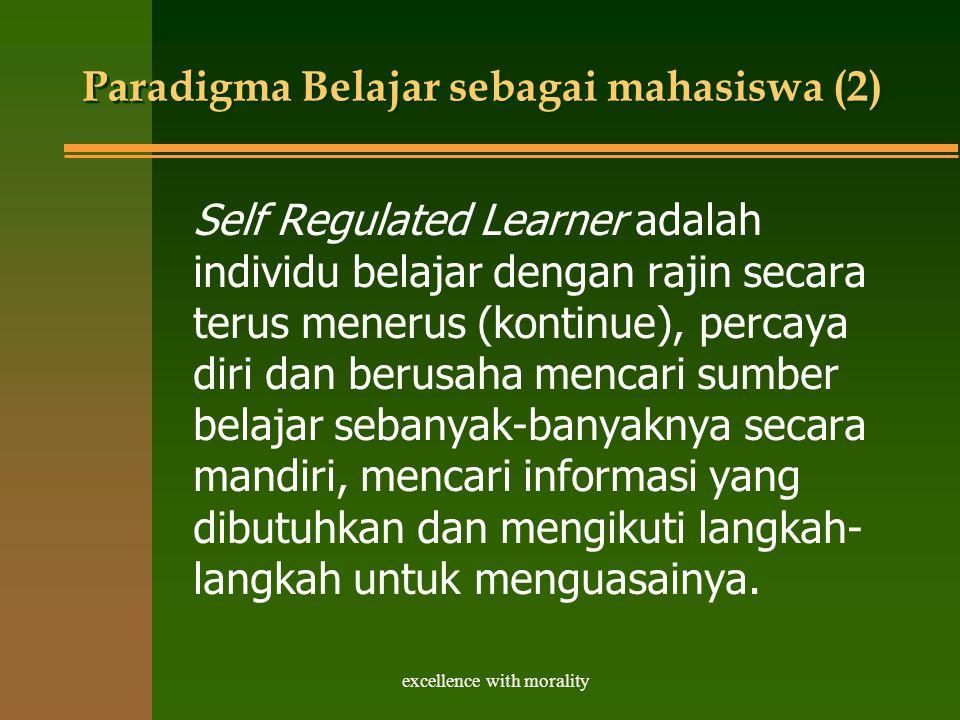 excellence with morality Paradigma Belajar sebagai mahasiswa (2) Self Regulated Learner adalah individu belajar dengan rajin secara terus menerus (kontinue), percaya diri dan berusaha mencari sumber belajar sebanyak-banyaknya secara mandiri, mencari informasi yang dibutuhkan dan mengikuti langkah- langkah untuk menguasainya.