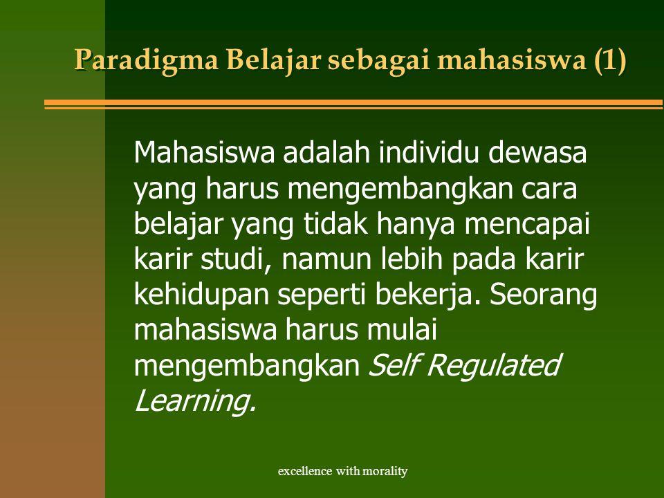 excellence with morality Paradigma Belajar sebagai mahasiswa (1) Mahasiswa adalah individu dewasa yang harus mengembangkan cara belajar yang tidak hanya mencapai karir studi, namun lebih pada karir kehidupan seperti bekerja.