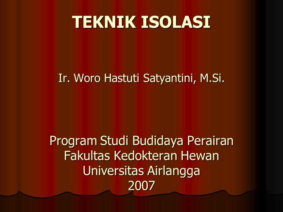 TEKNIK ISOLASI Ir. Woro Hastuti Satyantini, M.Si. Program Studi Budidaya Perairan Fakultas Kedokteran Hewan Universitas Airlangga 2007