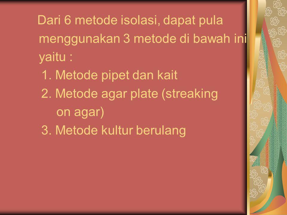 Dari 6 metode isolasi, dapat pula menggunakan 3 metode di bawah ini yaitu : 1. Metode pipet dan kait 2. Metode agar plate (streaking on agar) 3. Metod