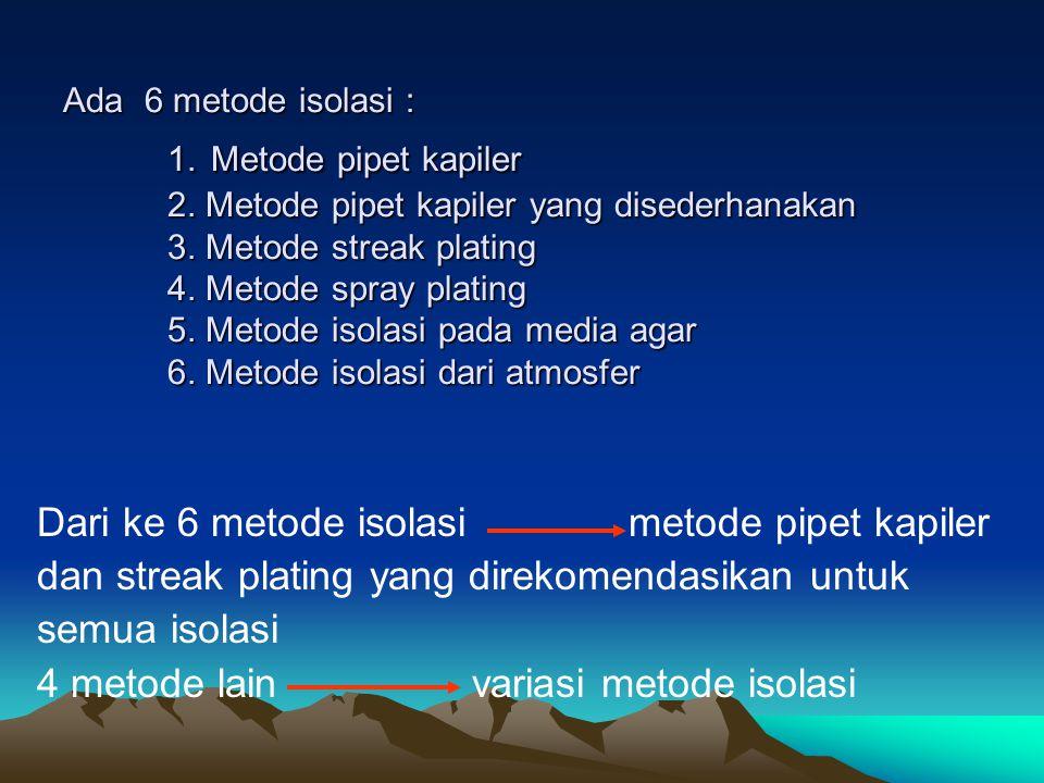 Ada 6 metode isolasi : 1. Metode pipet kapiler 2. Metode pipet kapiler yang disederhanakan 3. Metode streak plating 4. Metode spray plating 5. Metode