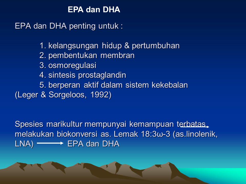 EPA dan DHA penting untuk : 1. kelangsungan hidup & pertumbuhan 2. pembentukan membran 3. osmoregulasi 4. sintesis prostaglandin 5. berperan aktif dal