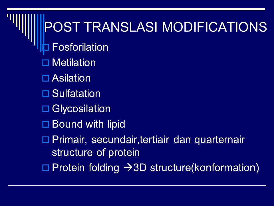 POST TRANSLASI MODIFICATIONS  Fosforilation  Metilation  Asilation  Sulfatation  Glycosilation  Bound with lipid  Primair, secundair,tertiair dan quarternair structure of protein  Protein folding  3D structure(konformation)