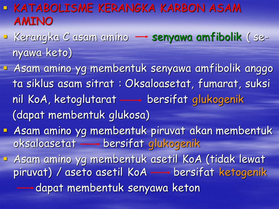  KATABOLISME KERANGKA KARBON ASAM AMINO  Kerangka C asam amino senyawa amfibolik ( se- nyawa keto) nyawa keto)  Asam amino yg membentuk senyawa amfibolik anggo ta siklus asam sitrat : Oksaloasetat, fumarat, suksi ta siklus asam sitrat : Oksaloasetat, fumarat, suksi nil KoA, ketoglutarat bersifat glukogenik nil KoA, ketoglutarat bersifat glukogenik (dapat membentuk glukosa) (dapat membentuk glukosa)  Asam amino yg membentuk piruvat akan membentuk oksaloasetat bersifat glukogenik  Asam amino yg membentuk asetil KoA (tidak lewat piruvat) / aseto asetil KoA bersifat ketogenik dapat membentuk senyawa keton dapat membentuk senyawa keton