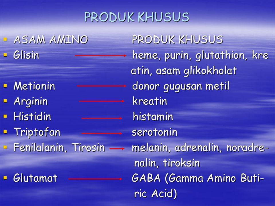 PRODUK KHUSUS  ASAM AMINO PRODUK KHUSUS  Glisin heme, purin, glutathion, kre atin, asam glikokholat atin, asam glikokholat  Metionin donor gugusan metil  Arginin kreatin  Histidin histamin  Triptofan serotonin  Fenilalanin, Tirosin melanin, adrenalin, noradre- nalin, tiroksin nalin, tiroksin  Glutamat GABA (Gamma Amino Buti- ric Acid) ric Acid)