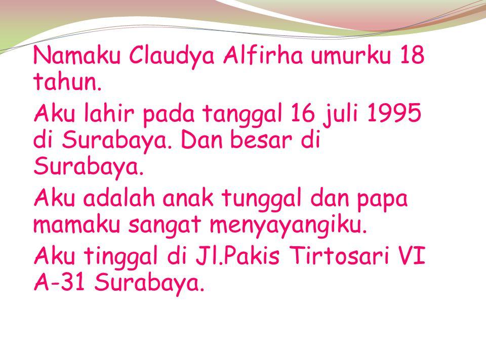 Namaku Claudya Alfirha umurku 18 tahun. Aku lahir pada tanggal 16 juli 1995 di Surabaya. Dan besar di Surabaya. Aku adalah anak tunggal dan papa mamak