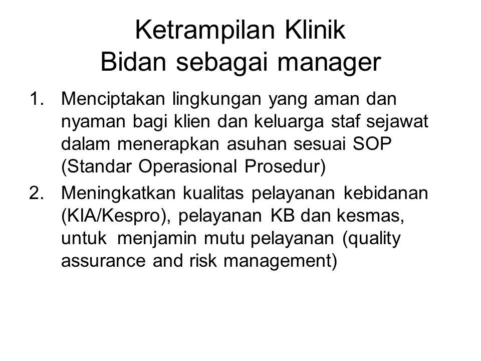 Ketrampilan Klinik Bidan sebagai manager 1.Menciptakan lingkungan yang aman dan nyaman bagi klien dan keluarga staf sejawat dalam menerapkan asuhan se
