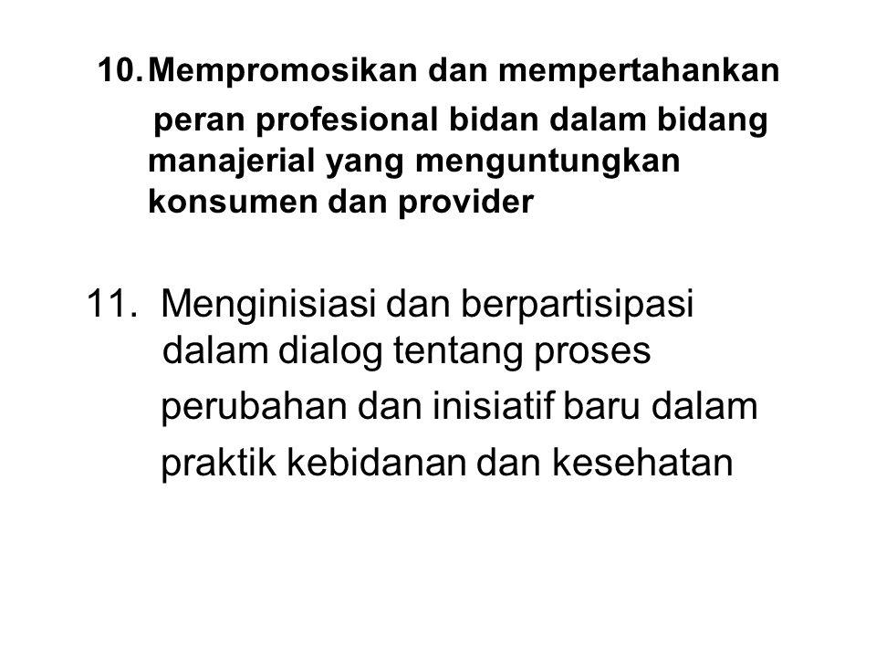 10.Mempromosikan dan mempertahankan peran profesional bidan dalam bidang manajerial yang menguntungkan konsumen dan provider 11. Menginisiasi dan berp