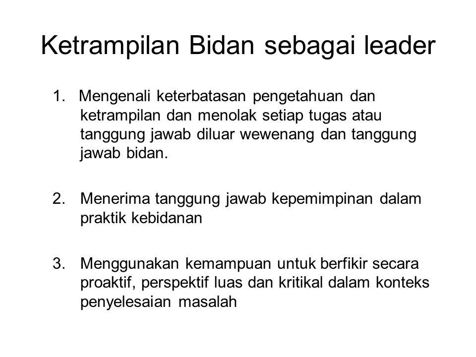 Ketrampilan Bidan sebagai leader 1. Mengenali keterbatasan pengetahuan dan ketrampilan dan menolak setiap tugas atau tanggung jawab diluar wewenang da