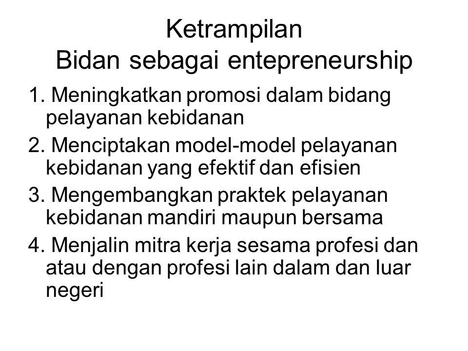 Ketrampilan Bidan sebagai entepreneurship 1. Meningkatkan promosi dalam bidang pelayanan kebidanan 2. Menciptakan model-model pelayanan kebidanan yang