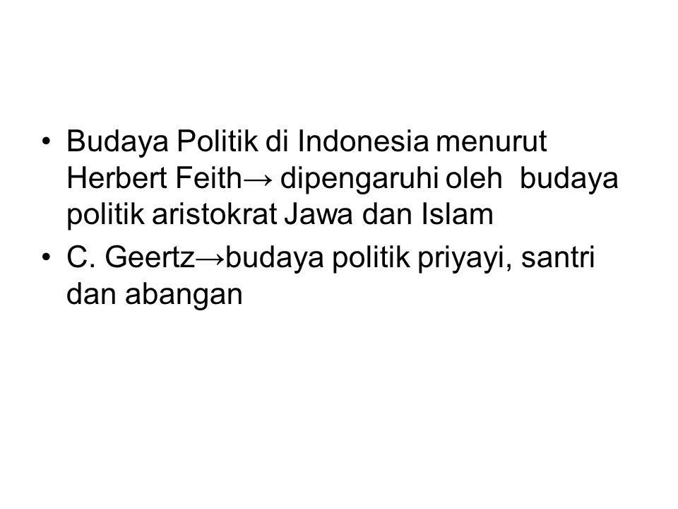 Budaya Politik di Indonesia menurut Herbert Feith→ dipengaruhi oleh budaya politik aristokrat Jawa dan Islam C. Geertz→budaya politik priyayi, santri