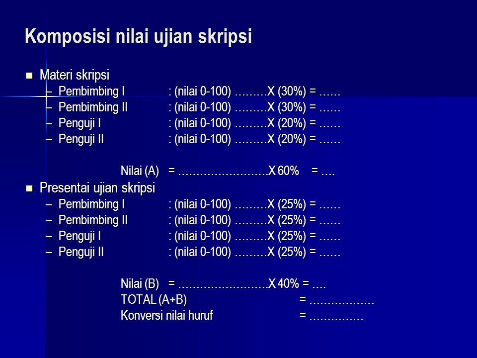 Komposisi nilai ujian skripsi Materi skripsi Materi skripsi –Pembimbing I : (nilai 0-100) ………X (30%) = …… –Pembimbing II : (nilai 0-100) ………X (30%) =