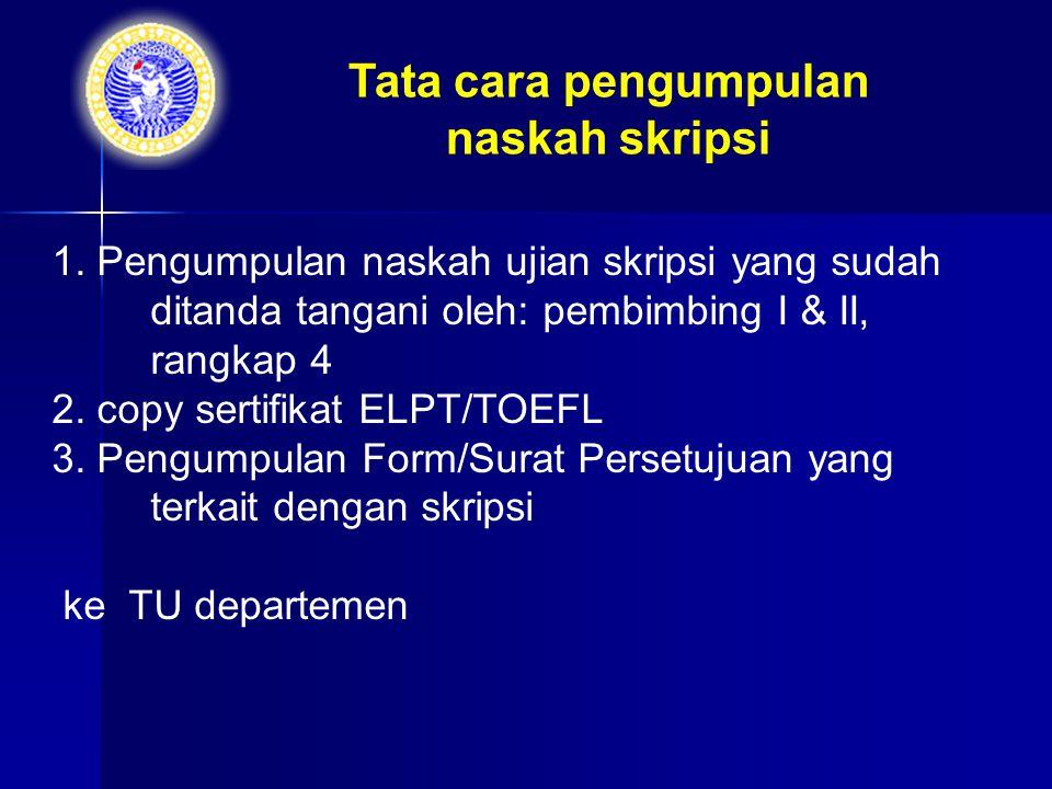 1. Pengumpulan naskah ujian skripsi yang sudah ditanda tangani oleh: pembimbing I & II, rangkap 4 2. copy sertifikat ELPT/TOEFL 3. Pengumpulan Form/Su