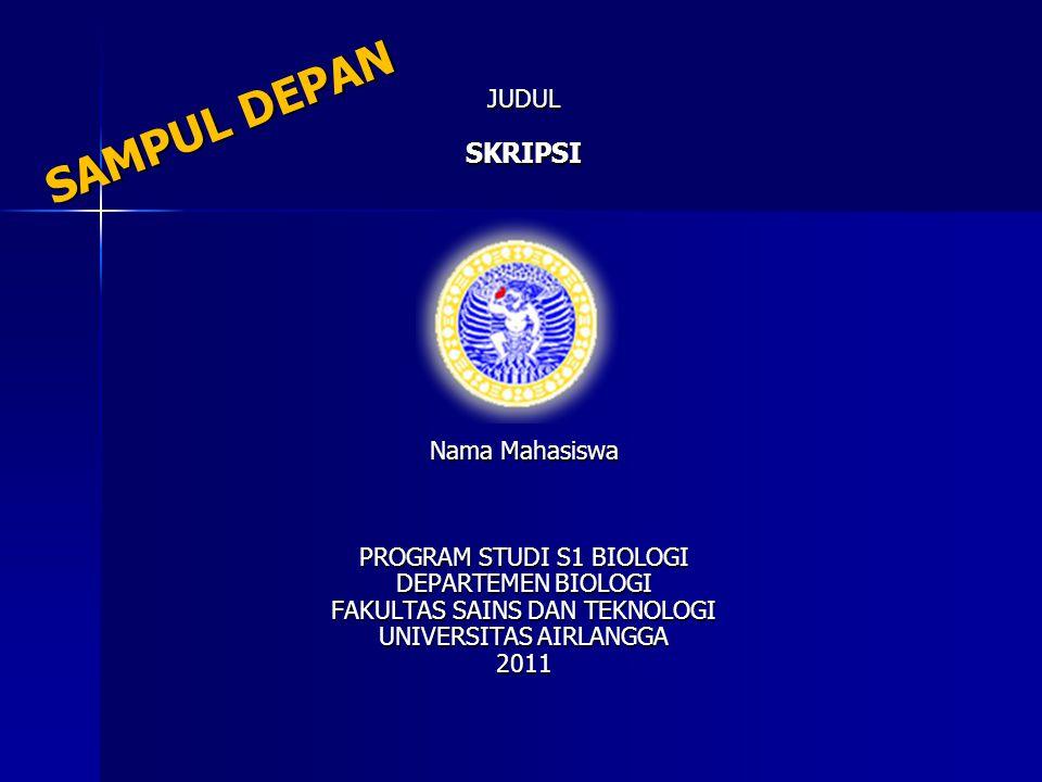 SAMPUL DEPAN JUDULSKRIPSI Nama Mahasiswa PROGRAM STUDI S1 BIOLOGI DEPARTEMEN BIOLOGI FAKULTAS SAINS DAN TEKNOLOGI UNIVERSITAS AIRLANGGA 2011