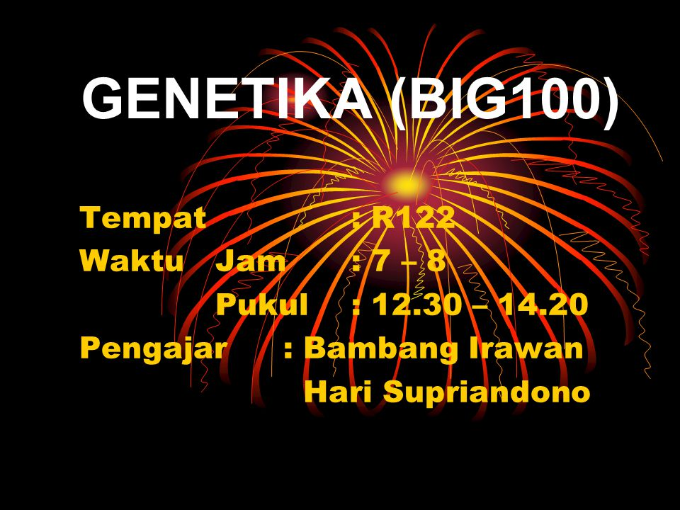 GENETIKA (BIG100) Tempat: R122 WaktuJam: 7 – 8 Pukul: 12.30 – 14.20 Pengajar: Bambang Irawan Hari Supriandono