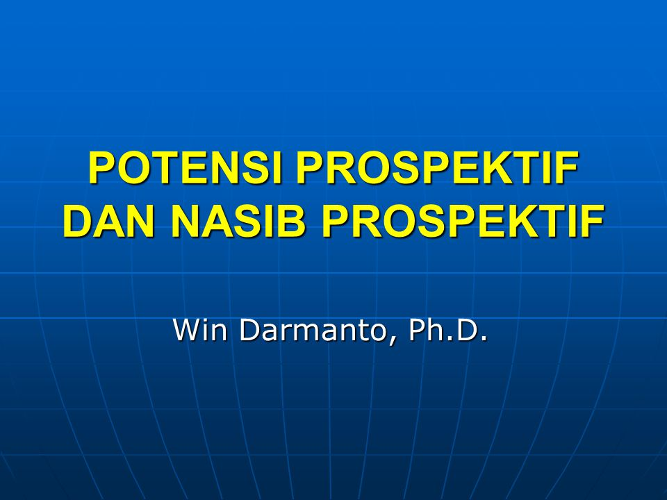 POTENSI PROSPEKTIF DAN NASIB PROSPEKTIF Win Darmanto, Ph.D.