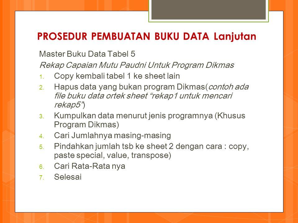 PROSEDUR PEMBUATAN BUKU DATA Lanjutan Master Buku Data Tabel 5 Rekap Capaian Mutu Paudni Untuk Program Dikmas 1. Copy kembali tabel 1 ke sheet lain 2.
