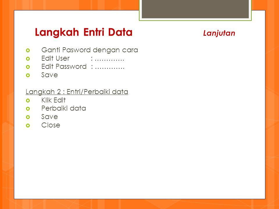 Langkah Entri Data Lanjutan  Ganti Pasword dengan cara  Edit User : ………….  Edit Password : ………….  Save Langkah 2 : Entri/Perbaiki data  Klik Edit