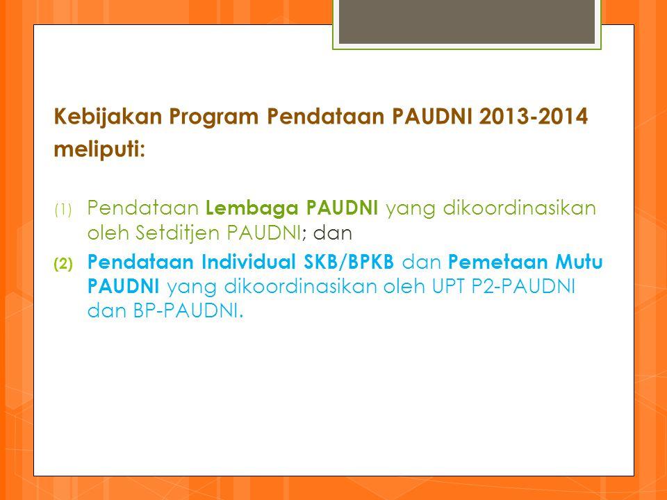 Kebijakan Program Pendataan PAUDNI 2013-2014 meliputi: (1) Pendataan Lembaga PAUDNI yang dikoordinasikan oleh Setditjen PAUDNI; dan (2) Pendataan Indi