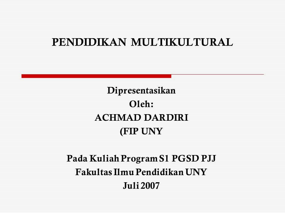 PENDIDIKAN MULTIKULTURAL Dipresentasikan Oleh: ACHMAD DARDIRI (FIP UNY Pada Kuliah Program S1 PGSD PJJ Fakultas Ilmu Pendidikan UNY Juli 2007