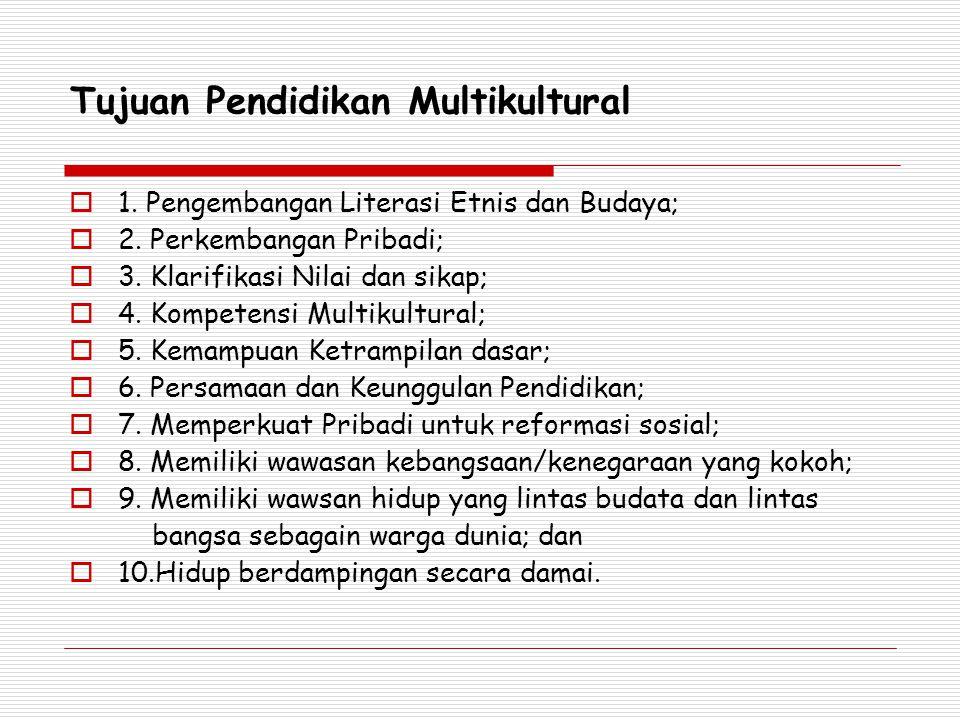 Tujuan Pendidikan Multikultural  1. Pengembangan Literasi Etnis dan Budaya;  2. Perkembangan Pribadi;  3. Klarifikasi Nilai dan sikap;  4. Kompete