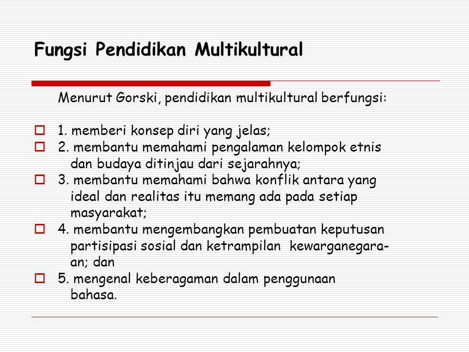 Fungsi Pendidikan Multikultural Menurut Gorski, pendidikan multikultural berfungsi:  1. memberi konsep diri yang jelas;  2. membantu memahami pengal