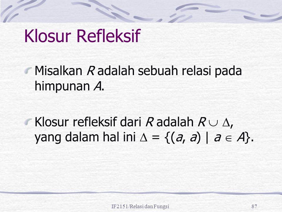 IF2151/Relasi dan Fungsi87 Klosur Refleksif Misalkan R adalah sebuah relasi pada himpunan A. Klosur refleksif dari R adalah R  , yang dalam hal ini