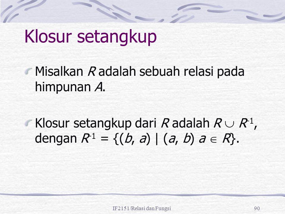 IF2151/Relasi dan Fungsi90 Klosur setangkup Misalkan R adalah sebuah relasi pada himpunan A. Klosur setangkup dari R adalah R  R -1, dengan R -1 = {(