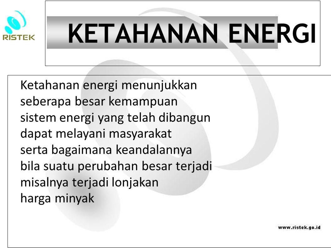 KETAHANAN ENERGI Ketahanan energi menunjukkan seberapa besar kemampuan sistem energi yang telah dibangun dapat melayani masyarakat serta bagaimana kea